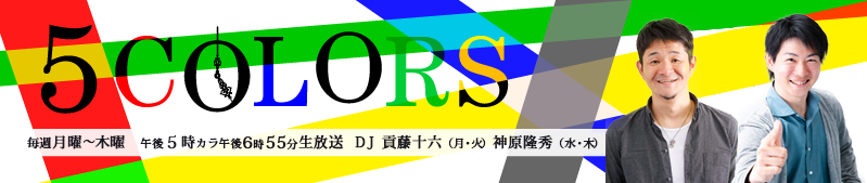 5COLORS 毎週月曜~木曜 午後5時カラ午後6時55分生放送 DJ貢藤十六(月・火) 神原隆秀(水・木)