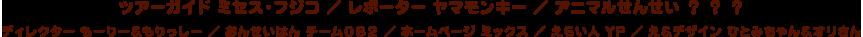ツアーガイド:ミセス・フジコ レポーター:ヤマモンキー アニマルせんせい:? ? ? ディレクター:もーりー&もりっしー おんせいはん:チーム082 ホームページ:ミックス えらい人:YP え&デザイン:ひとみちゃん&オリさん