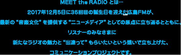 """MEET the RADIO とは…2017年12月5日に35回目の誕生日を迎える広島FMが、最新の""""音楽文化""""を提供する""""ニューメディア""""としての原点に立ち返るとともに、リスナーのみなさまに新たなラジオの魅力と""""出逢って""""もらいたいという想いで立ち上げた、コミュニケーションプロジェクトです。"""